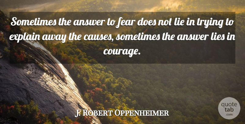 J. Robert Oppenheimer Quote About Lying, Trying, Answers: Sometimes The Answer To Fear...