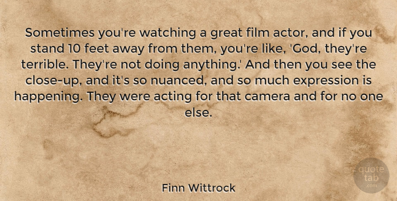Finn Wittrock Quote About Camera, Expression, Feet, God, Great: Sometimes Youre Watching A Great...