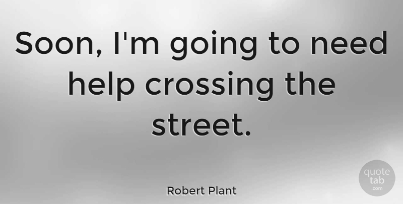 Robert Plant Quote About Needs, Helping, Crossing The Street: Soon Im Going To Need...