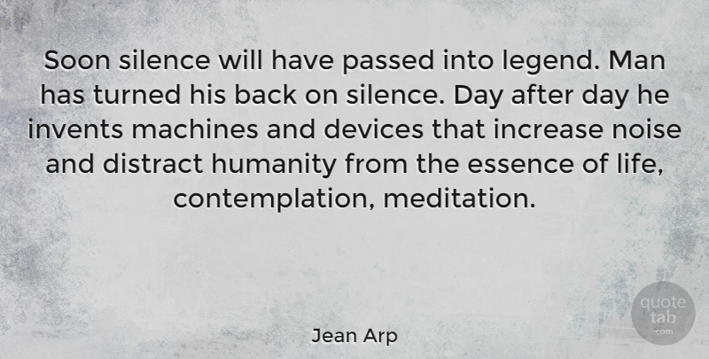 Jean Arp Quote About Devices, Distract, Essence, Humanity, Increase: Soon Silence Will Have Passed...