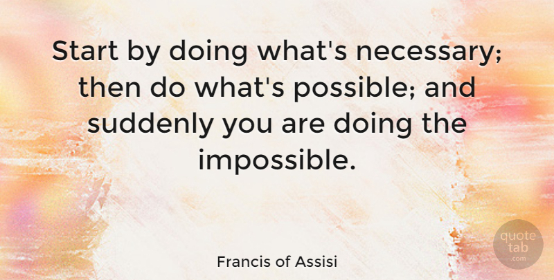Francis of Assisi Quote About Inspirational, Motivational, Positive: Start By Doing Whats Necessary...