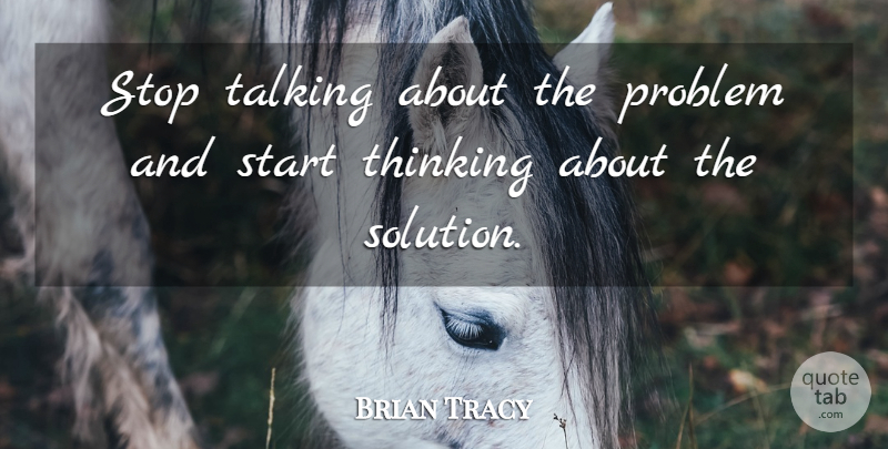 Brian Tracy Quote About Thinking, Talking, Problem: Stop Talking About The Problem...