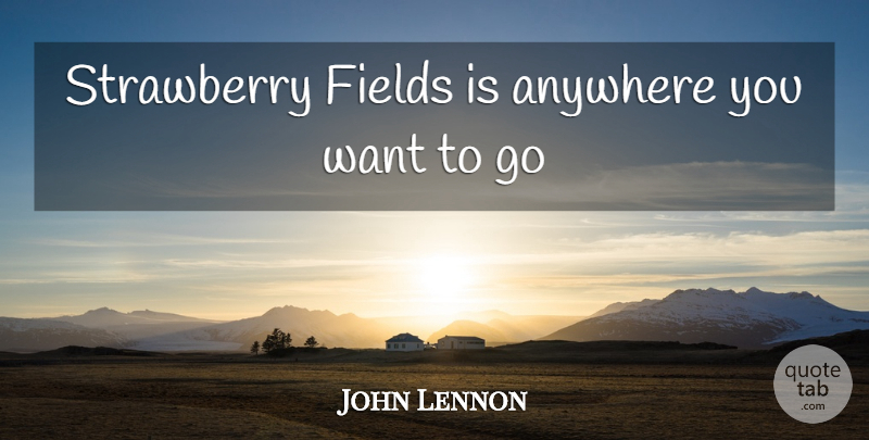 John Lennon Quote About Fields, Want, Strawberries: Strawberry Fields Is Anywhere You...