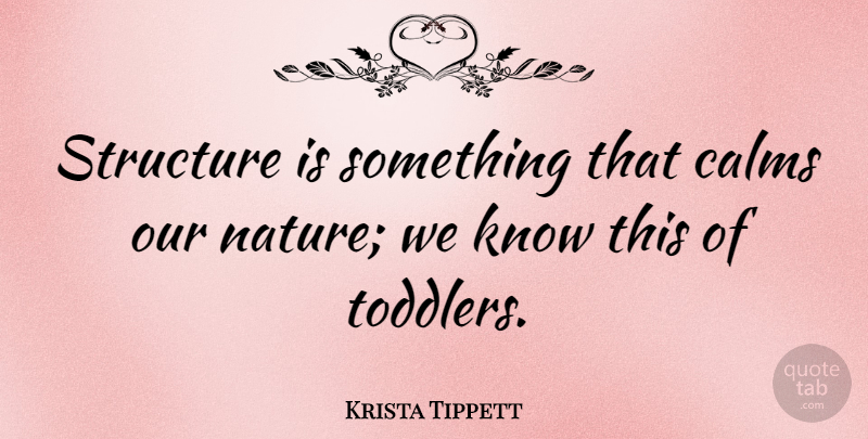 Krista Tippett Quote About Calm, Toddler, Structure: Structure Is Something That Calms...