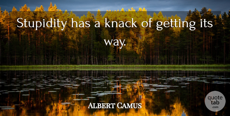 Albert Camus Quote About Stupid, Stupidity, Way: Stupidity Has A Knack Of...