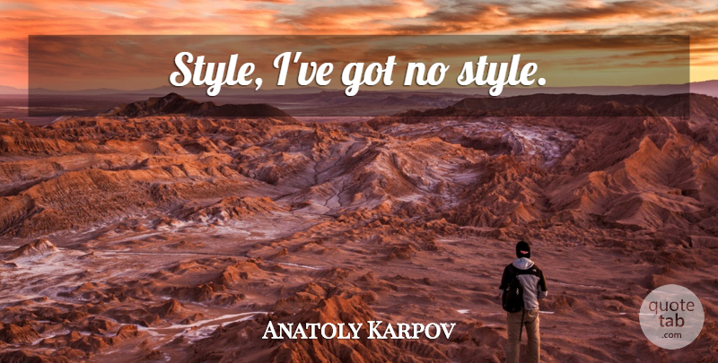 Anatoly Karpov Quote About Style, Chess: Style Ive Got No Style...