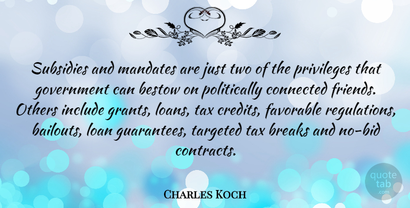 Charles Koch Quote About Bestow, Breaks, Favorable, Government, Include: Subsidies And Mandates Are Just...