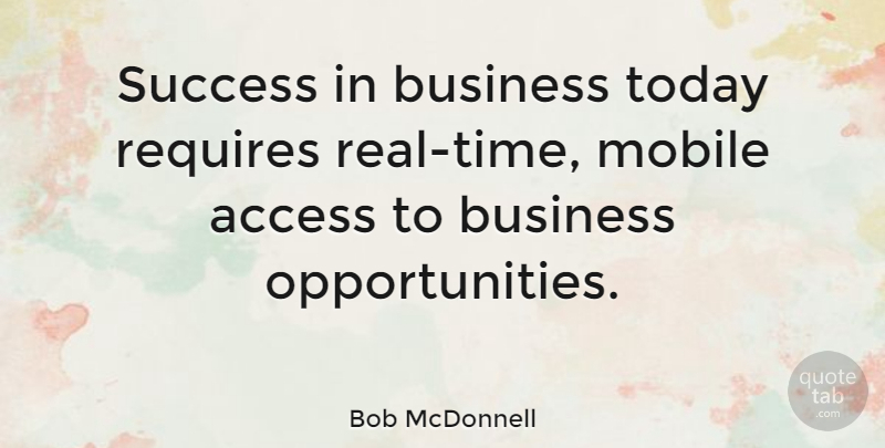 Bob McDonnell Quote About Real, Opportunity, Business Success: Success In Business Today Requires...