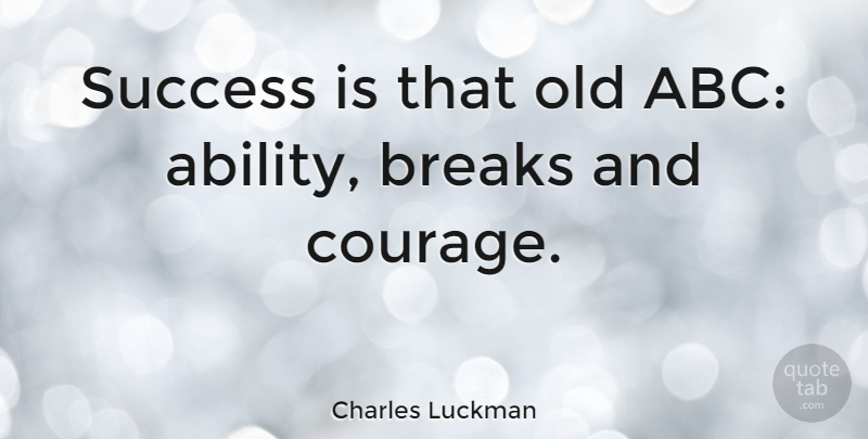 Charles Luckman Quote About Success, Courage, Break: Success Is That Old Abc...