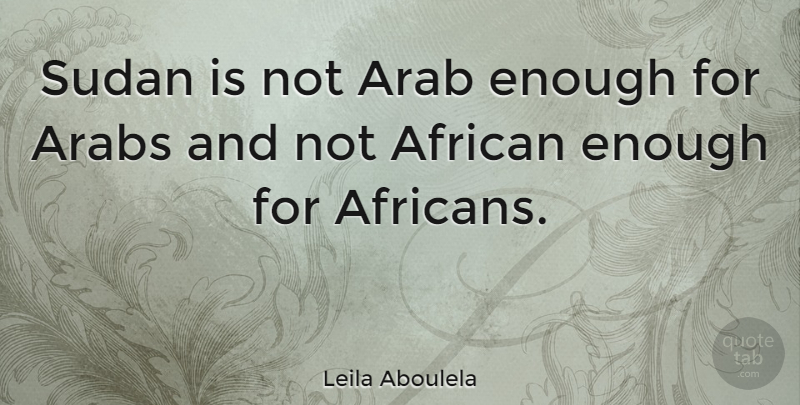 Leila Aboulela Quote About Arabs, Sudan: Sudan Is Not Arab Enough...