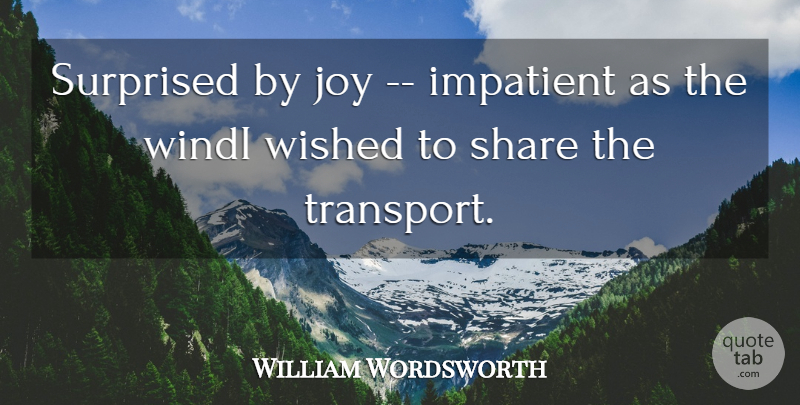 William Wordsworth Quote About Impatient, Joy, Share, Surprised, Wished: Surprised By Joy Impatient As...