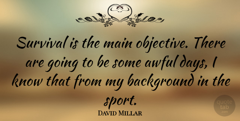 David Millar Quote About Sports, Survival, Awful: Survival Is The Main Objective...