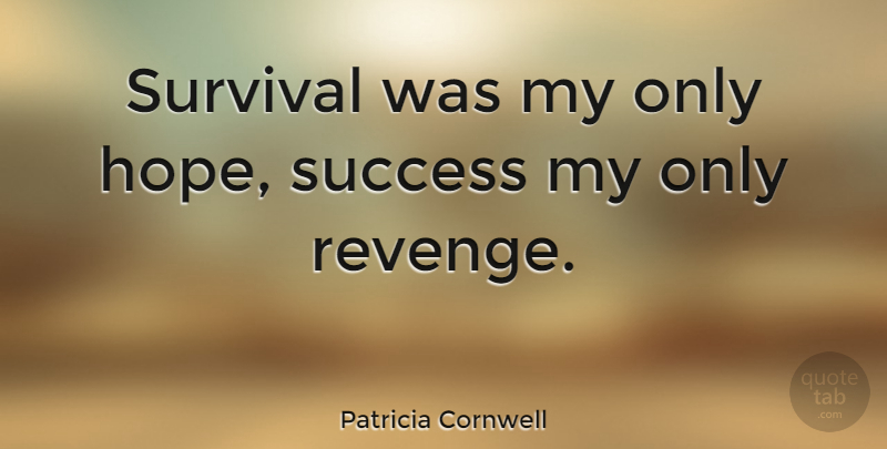 Patricia Cornwell Quote About Hope, Success, Survival: Survival Was My Only Hope...