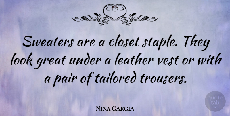 Nina Garcia Quote About Closet, Great, Pair, Tailored, Vest: Sweaters Are A Closet Staple...