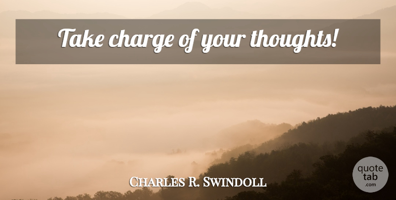 Charles R. Swindoll Quote About undefined: Take Charge Of Your Thoughts...