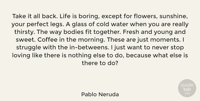 Pablo Neruda Quote About Sweet, Morning, Coffee: Take It All Back Life...