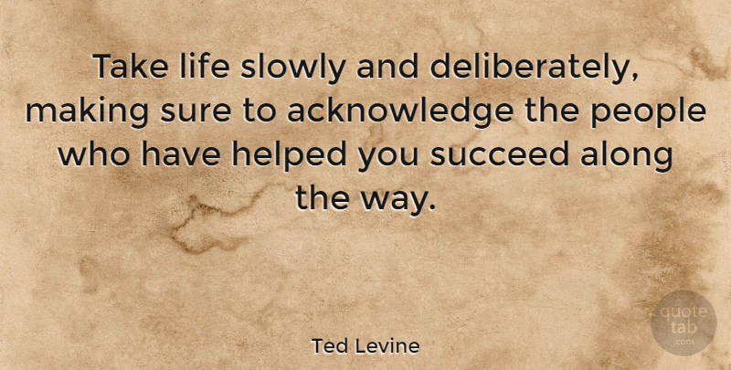 Ted Levine Quote About People, Way, Succeed: Take Life Slowly And Deliberately...