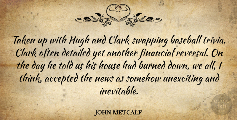 John Metcalf Quote About Accepted, Baseball, Burned, Clark, Detailed: Taken Up With Hugh And...