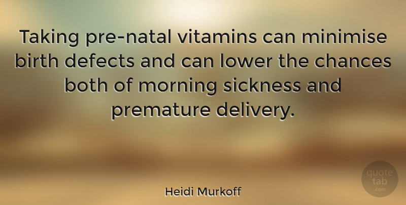 Heidi Murkoff Quote About Both, Chances, Defects, Lower, Morning: Taking Pre Natal Vitamins Can...