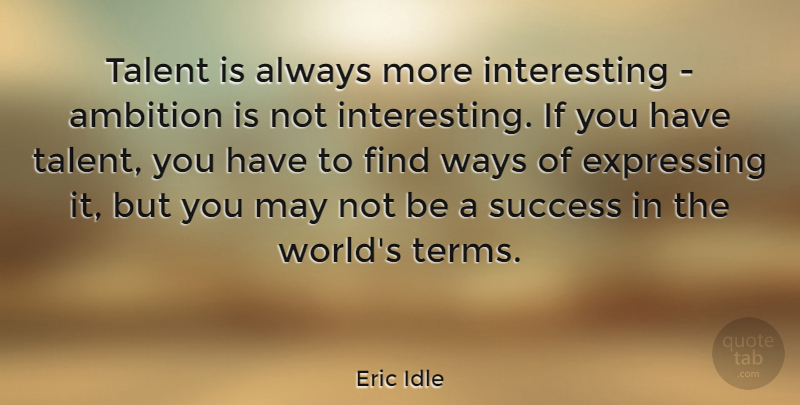 Eric Idle Quote About Ambition, Interesting, May: Talent Is Always More Interesting...