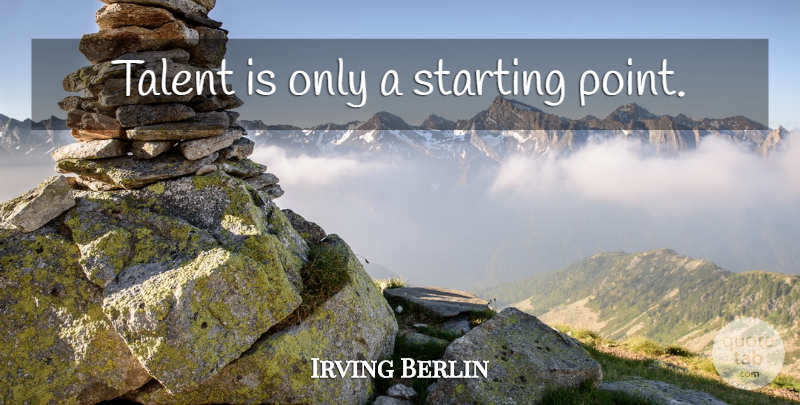 Irving Berlin Quote About Talent, Starting, Starting Point: Talent Is Only A Starting...
