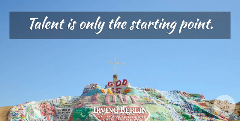 Irving Berlin Quote About Music, Berlin, Talent: Talent Is Only The Starting...