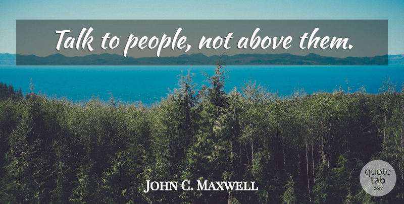 John C. Maxwell Quote About People, Decision, Choices: Talk To People Not Above...