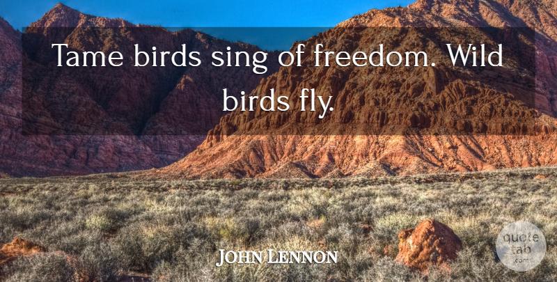 John Lennon Tame Birds Sing Of Freedom Wild Birds Fly Quotetab