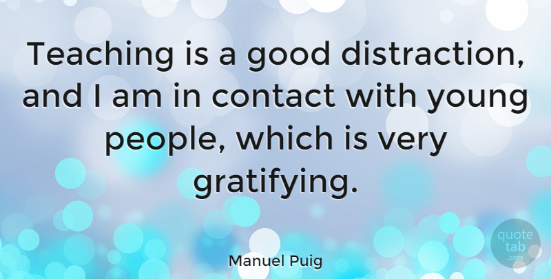 Manuel Puig Quote About Teaching, People, Madness: Teaching Is A Good Distraction...