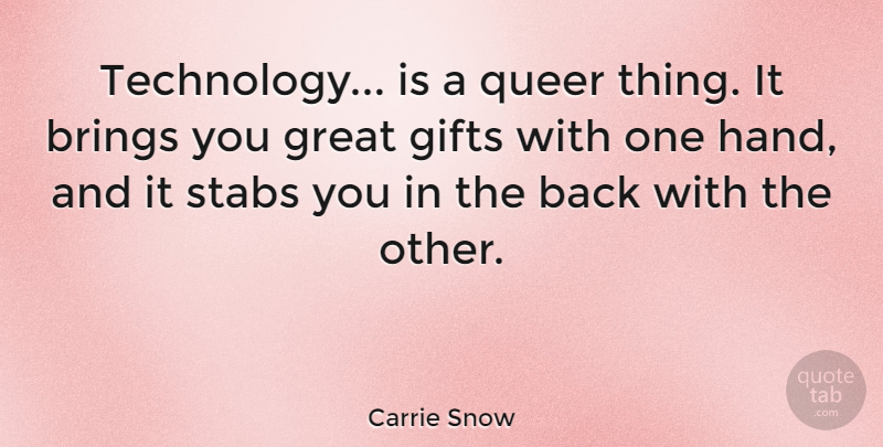 Carrie Snow Quote About Brings, Gifts, Great, Queer, Technology: Technology Is A Queer Thing...
