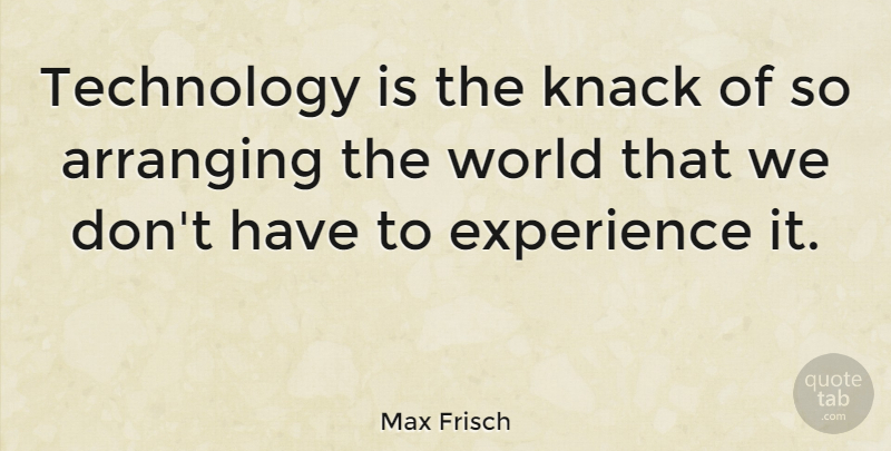 Max Frisch Quote About Arranging, Experience, Knack, Technology: Technology Is The Knack Of...