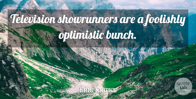 Eric Kripke Quote About Optimistic, Television, Bunch: Television Showrunners Are A Foolishly...