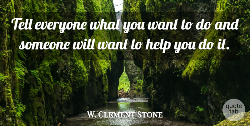 W. Clement Stone Quote About Want, Helping, Cooperation: Tell Everyone What You Want...