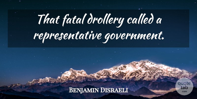 Benjamin Disraeli Quote About Government, Representative Government, Representatives: That Fatal Drollery Called A...