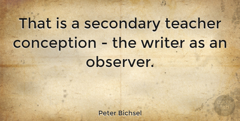 Peter Bichsel Quote About Teacher, Conception, Observers: That Is A Secondary Teacher...