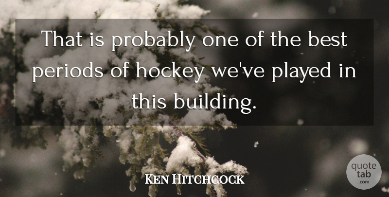 Ken Hitchcock Quote About Best, Hockey, Periods, Played: That Is Probably One Of...