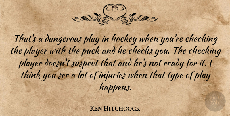Ken Hitchcock Quote About Checking, Checks, Dangerous, Hockey, Injuries: Thats A Dangerous Play In...