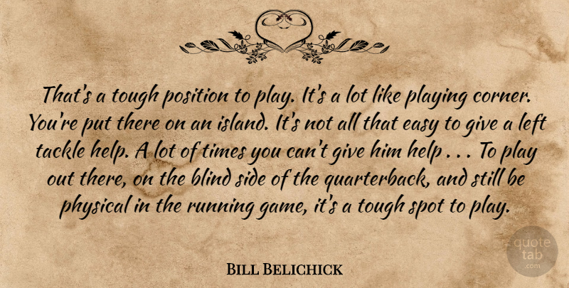 Bill Belichick Quote About Blind, Easy, Help, Left, Physical: Thats A Tough Position To...