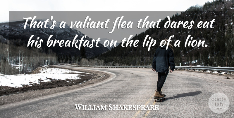 William Shakespeare Quote About Fleas, Lips, Breakfast: Thats A Valiant Flea That...