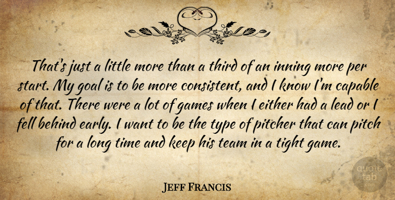 Jeff Francis Quote About Behind, Capable, Either, Fell, Games: Thats Just A Little More...