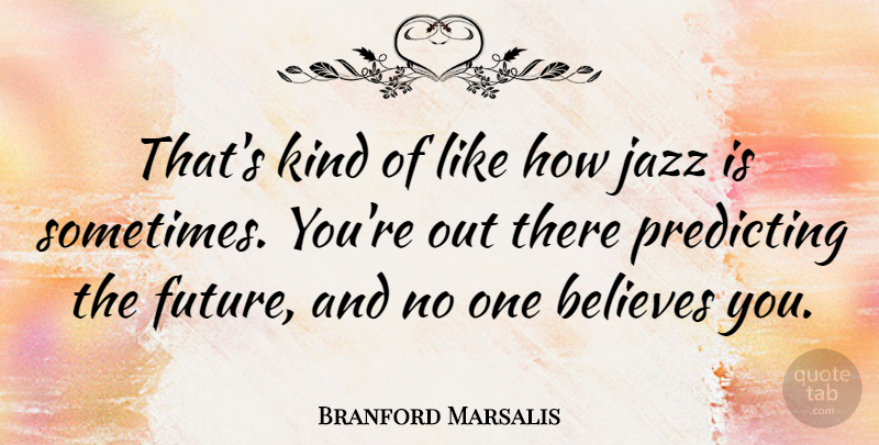 Branford Marsalis Quote About Believe, Jazz, Kind: Thats Kind Of Like How...