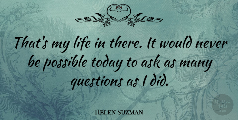 Helen Suzman Quote About Ask, Life, Possible, Questions, Today: Thats My Life In There...