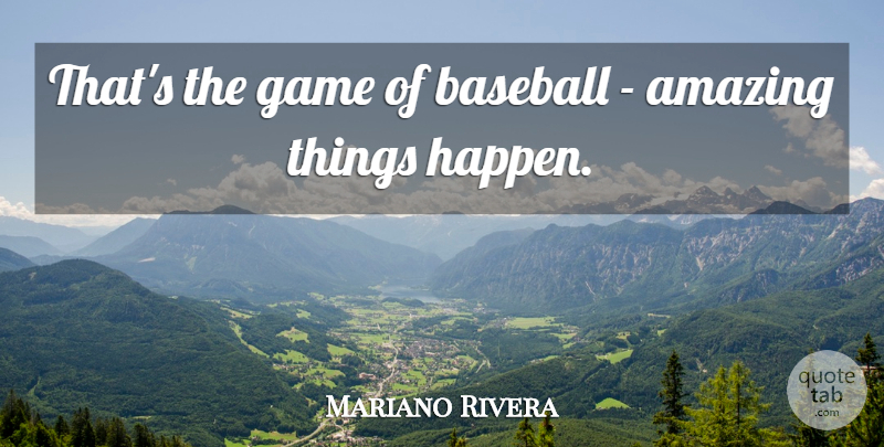 Mariano Rivera Quote About Baseball, Games, Amazing Things: Thats The Game Of Baseball...