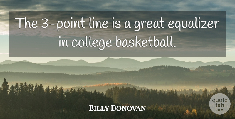Billy Donovan Quote About Basketball, College, Equalizer, Great, Line: The 3 Point Line Is...