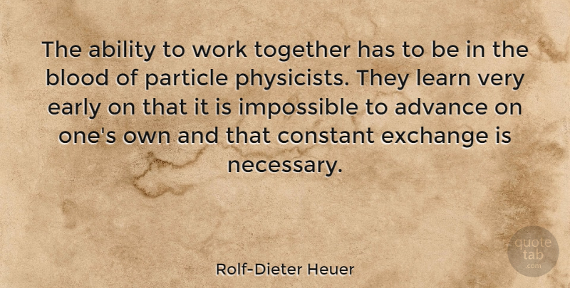 Rolf-Dieter Heuer Quote About Ability, Advance, Blood, Constant, Early: The Ability To Work Together...