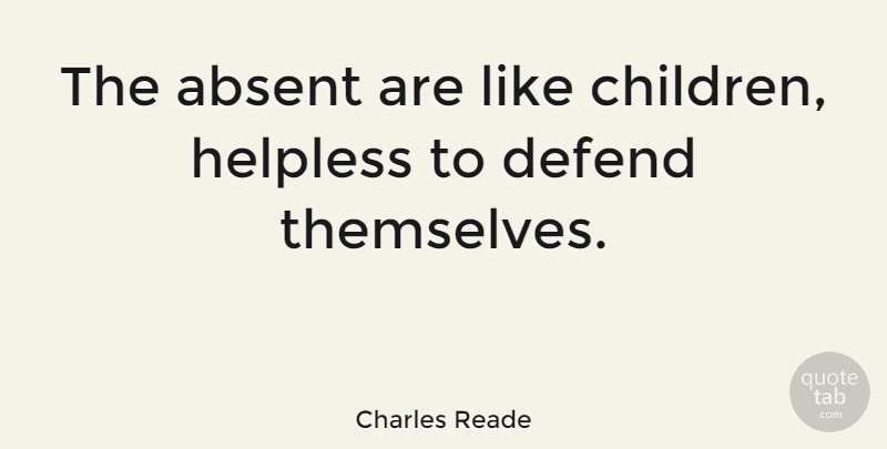 Charles Reade Quote About English Novelist, Helpless: The Absent Are Like Children...