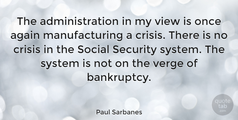 Paul Sarbanes Quote About Again, Crisis, Social, System, Verge: The Administration In My View...