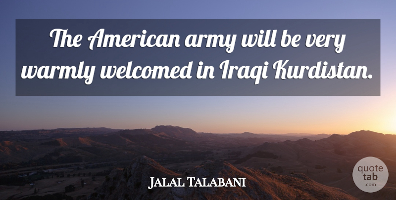 Jalal Talabani Quote About Army, Iraqi, Welcomed: The American Army Will Be...