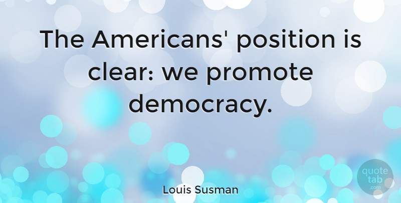 Louis Susman Quote About Democracy, Clear, Position: The Americans Position Is Clear...