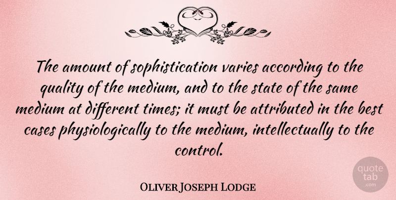 Oliver Joseph Lodge Quote About According, American Journalist, Amount, Best, Cases: The Amount Of Sophistication Varies...